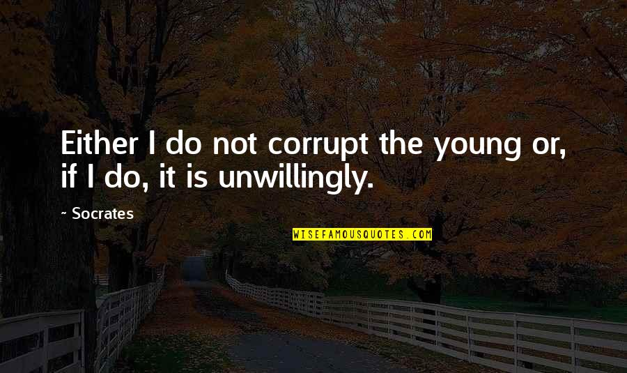 Bron Broen Quotes By Socrates: Either I do not corrupt the young or,