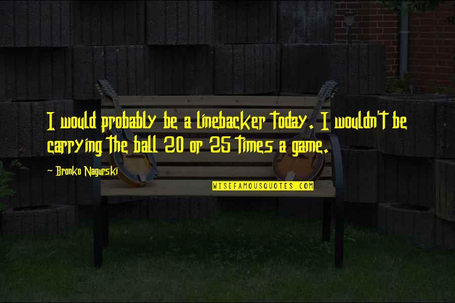 Bronko Nagurski Quotes By Bronko Nagurski: I would probably be a linebacker today. I