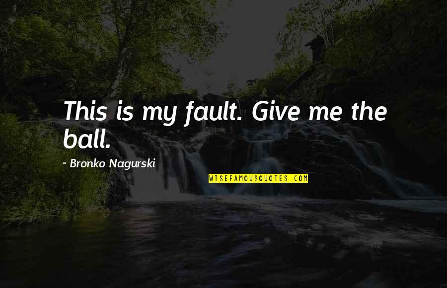 Bronko Nagurski Quotes By Bronko Nagurski: This is my fault. Give me the ball.