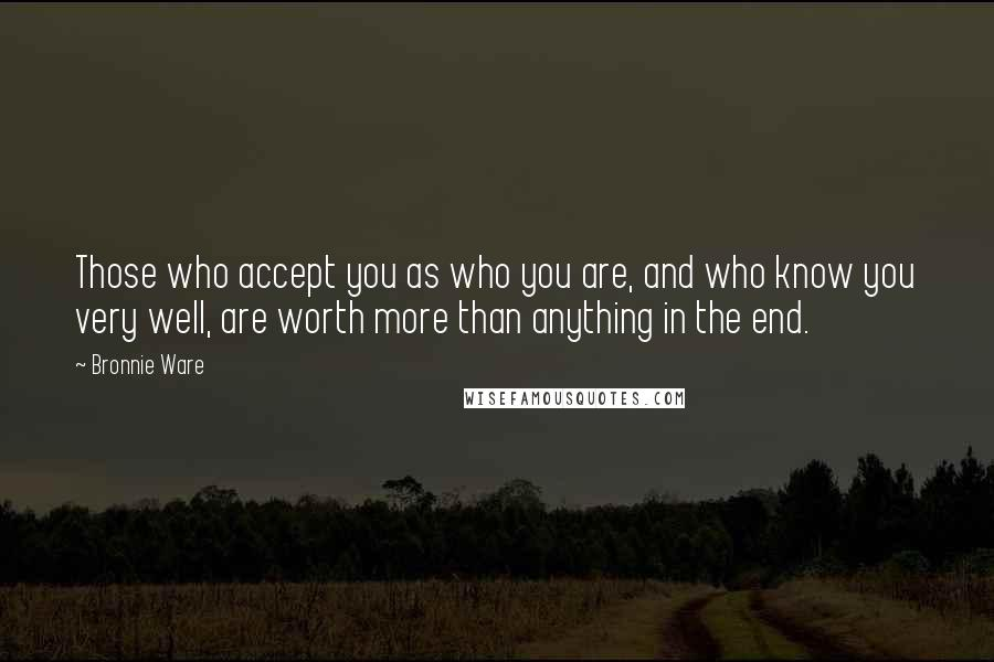 Bronnie Ware quotes: Those who accept you as who you are, and who know you very well, are worth more than anything in the end.