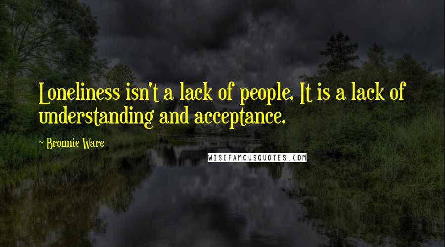 Bronnie Ware quotes: Loneliness isn't a lack of people. It is a lack of understanding and acceptance.