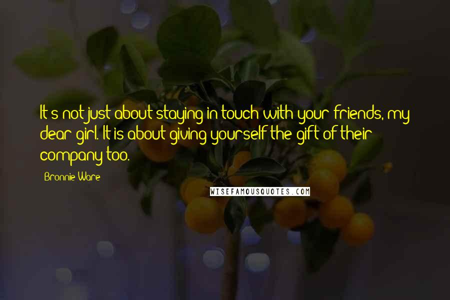 Bronnie Ware quotes: It's not just about staying in touch with your friends, my dear girl. It is about giving yourself the gift of their company too.