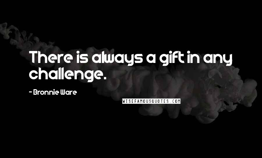Bronnie Ware quotes: There is always a gift in any challenge.