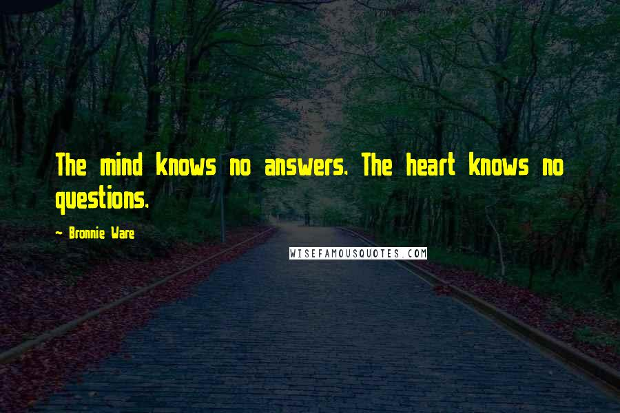 Bronnie Ware quotes: The mind knows no answers. The heart knows no questions.