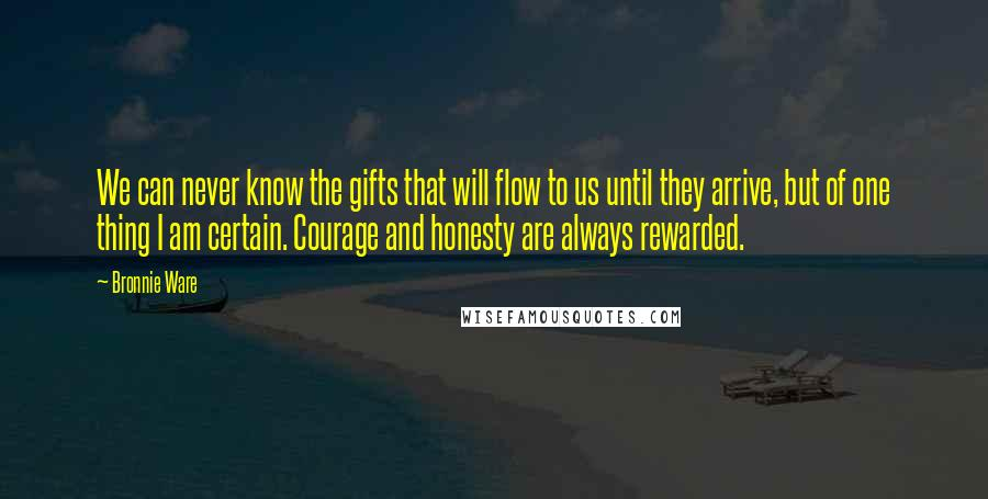 Bronnie Ware quotes: We can never know the gifts that will flow to us until they arrive, but of one thing I am certain. Courage and honesty are always rewarded.