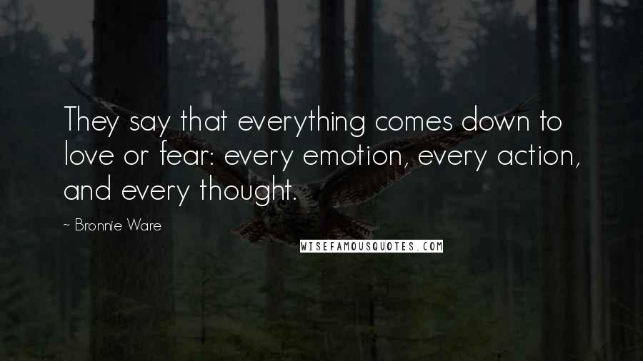 Bronnie Ware quotes: They say that everything comes down to love or fear: every emotion, every action, and every thought.