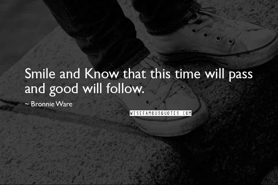 Bronnie Ware quotes: Smile and Know that this time will pass and good will follow.