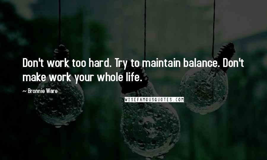 Bronnie Ware quotes: Don't work too hard. Try to maintain balance. Don't make work your whole life.