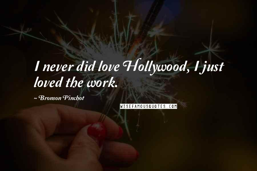Bronson Pinchot quotes: I never did love Hollywood, I just loved the work.