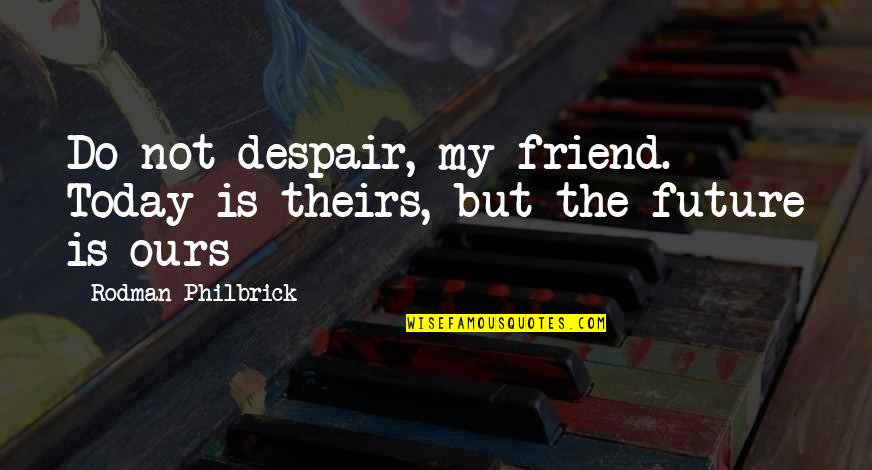 Bronts Quotes By Rodman Philbrick: Do not despair, my friend. Today is theirs,