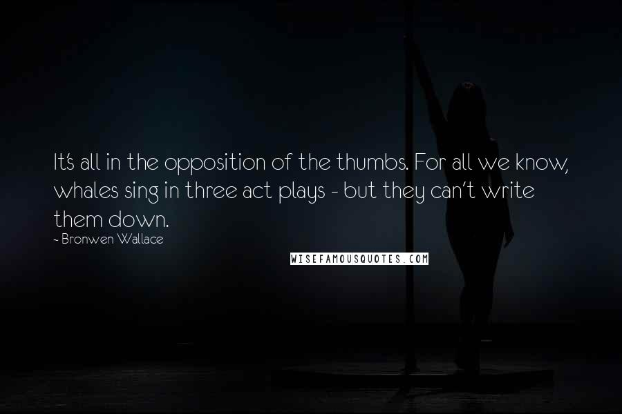 Bronwen Wallace quotes: It's all in the opposition of the thumbs. For all we know, whales sing in three act plays - but they can't write them down.