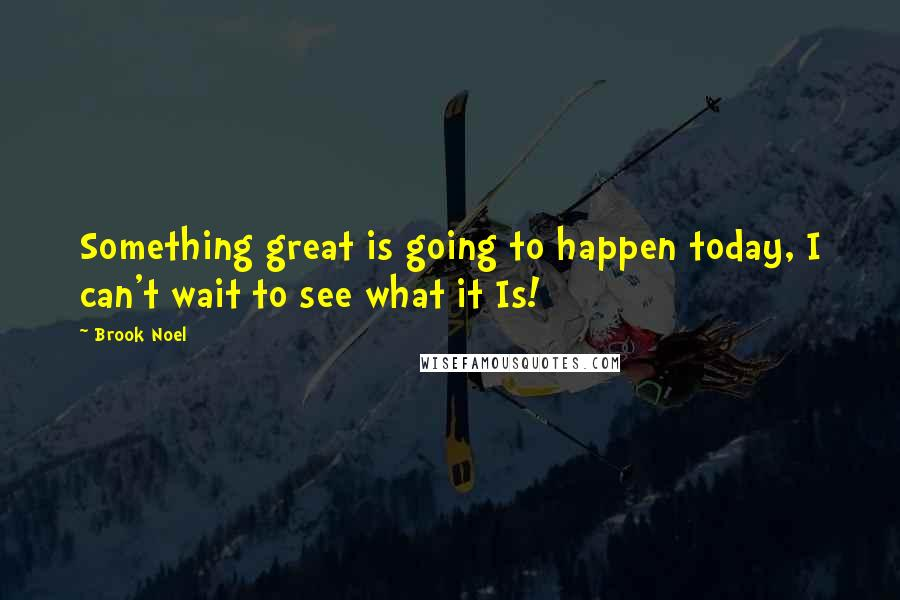 Brook Noel quotes: Something great is going to happen today, I can't wait to see what it Is!