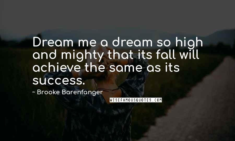 Brooke Barenfanger quotes: Dream me a dream so high and mighty that its fall will achieve the same as its success.