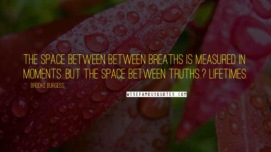 Brooke Burgess quotes: The space between between breaths is measured in moments. But the space between Truths..? Lifetimes.