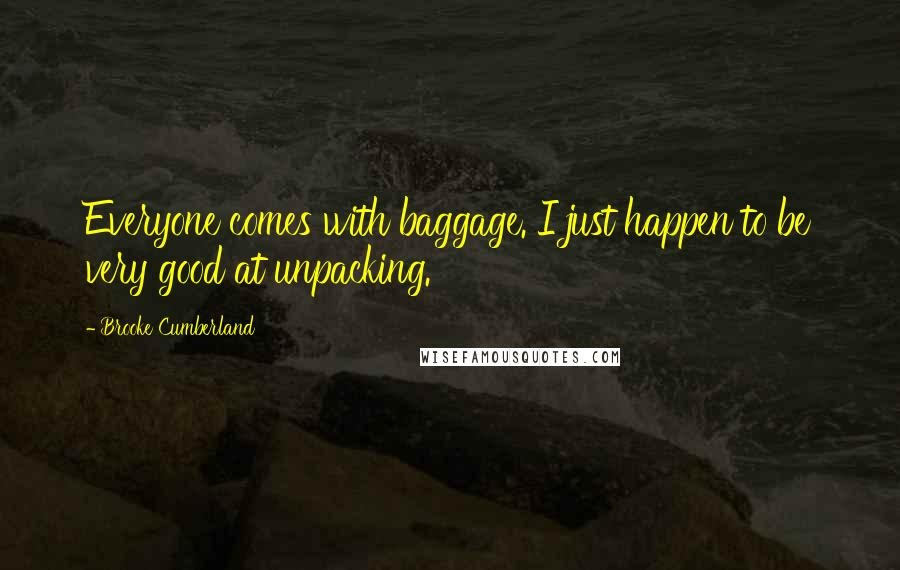Brooke Cumberland quotes: Everyone comes with baggage. I just happen to be very good at unpacking.