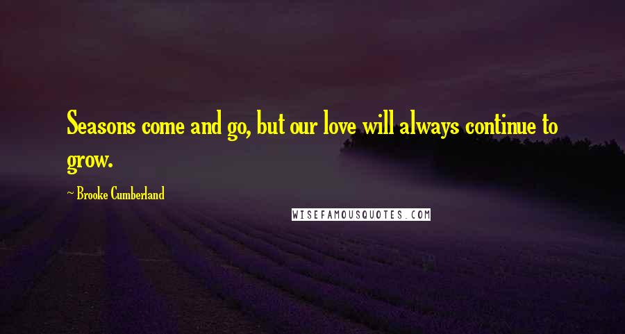 Brooke Cumberland quotes: Seasons come and go, but our love will always continue to grow.