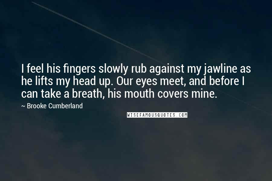 Brooke Cumberland quotes: I feel his fingers slowly rub against my jawline as he lifts my head up. Our eyes meet, and before I can take a breath, his mouth covers mine.