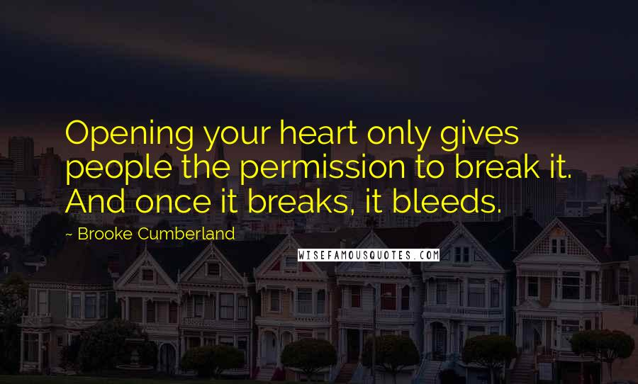 Brooke Cumberland quotes: Opening your heart only gives people the permission to break it. And once it breaks, it bleeds.