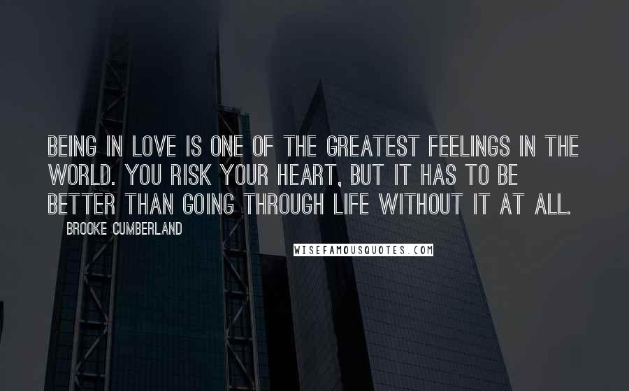 Brooke Cumberland quotes: Being in love is one of the greatest feelings in the world. You risk your heart, but it has to be better than going through life without it at all.