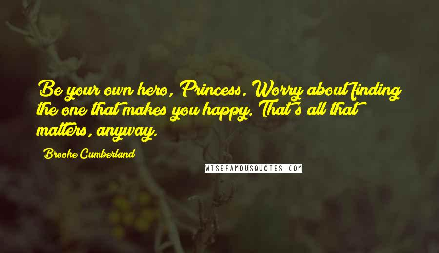 Brooke Cumberland quotes: Be your own hero, Princess. Worry about finding the one that makes you happy. That's all that matters, anyway.