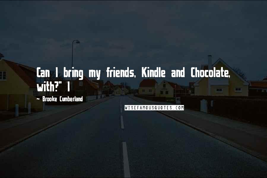"""Brooke Cumberland quotes: Can I bring my friends, Kindle and Chocolate, with?"""" I"""