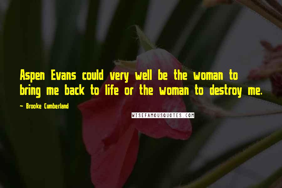 Brooke Cumberland quotes: Aspen Evans could very well be the woman to bring me back to life or the woman to destroy me.