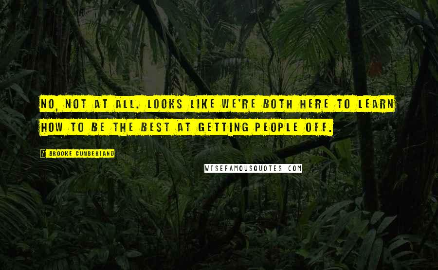 Brooke Cumberland quotes: No, not at all. Looks like we're both here to learn how to be the best at getting people off.