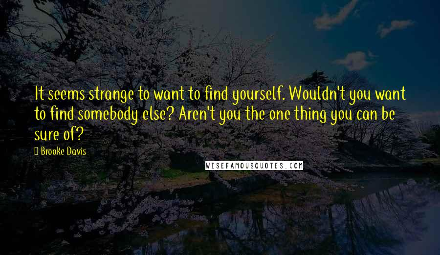 Brooke Davis quotes: It seems strange to want to find yourself. Wouldn't you want to find somebody else? Aren't you the one thing you can be sure of?