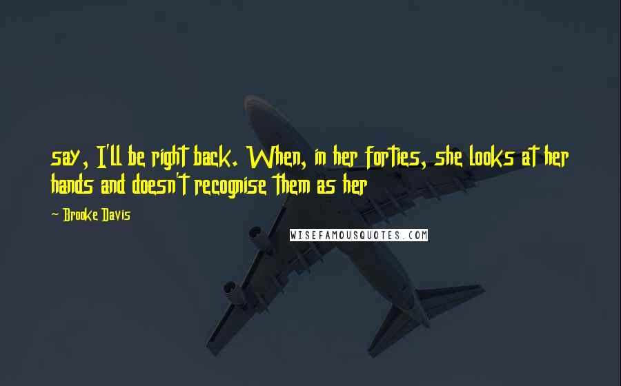 Brooke Davis quotes: say, I'll be right back. When, in her forties, she looks at her hands and doesn't recognise them as her
