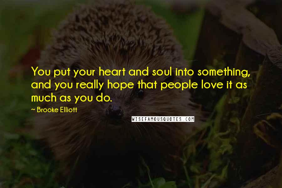 Brooke Elliott quotes: You put your heart and soul into something, and you really hope that people love it as much as you do.