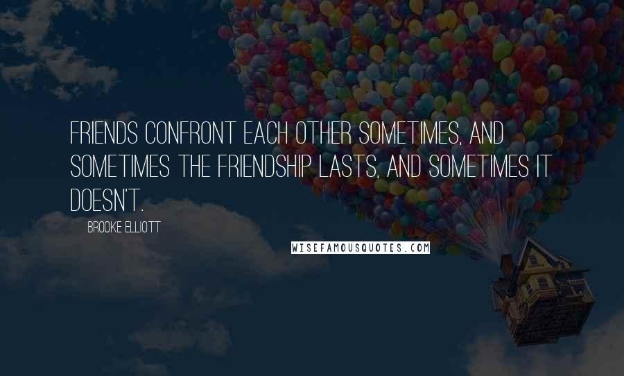 Brooke Elliott quotes: Friends confront each other sometimes, and sometimes the friendship lasts, and sometimes it doesn't.
