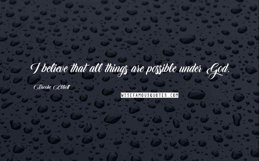 Brooke Elliott quotes: I believe that all things are possible under God.