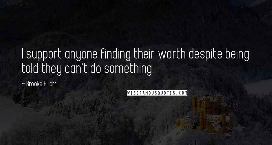 Brooke Elliott quotes: I support anyone finding their worth despite being told they can't do something.