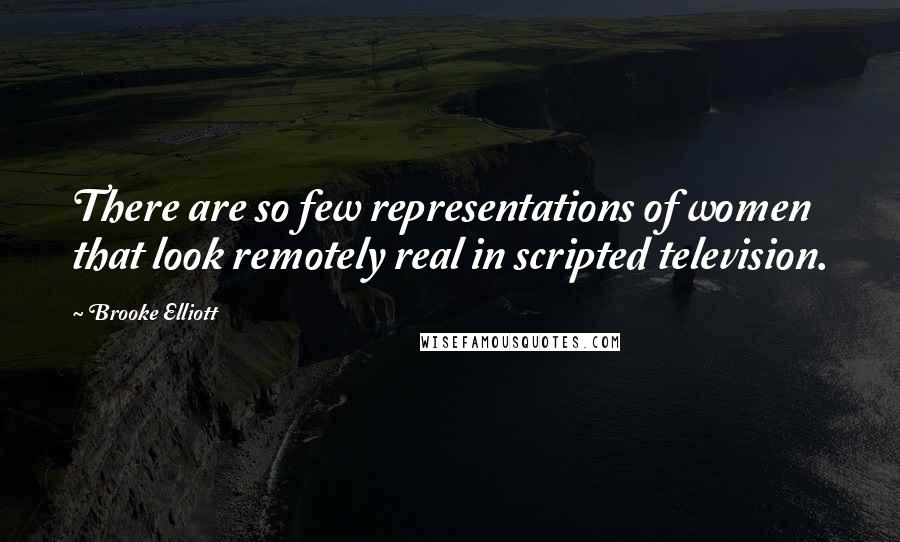 Brooke Elliott quotes: There are so few representations of women that look remotely real in scripted television.