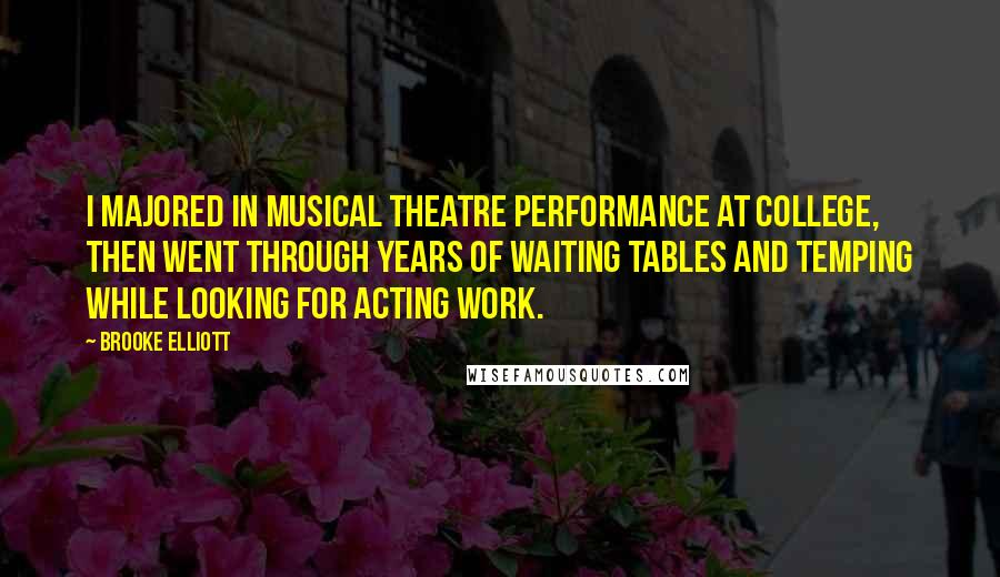 Brooke Elliott quotes: I majored in musical theatre performance at college, then went through years of waiting tables and temping while looking for acting work.