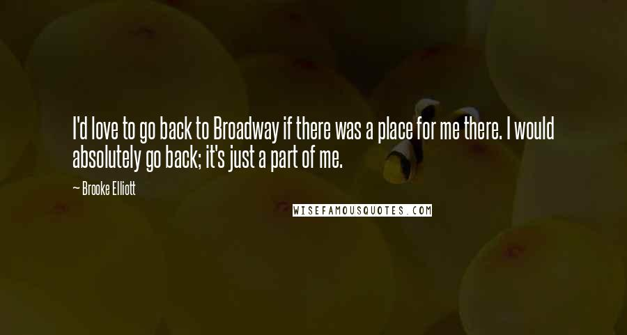 Brooke Elliott quotes: I'd love to go back to Broadway if there was a place for me there. I would absolutely go back; it's just a part of me.