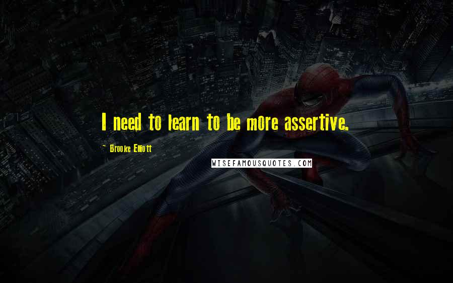 Brooke Elliott quotes: I need to learn to be more assertive.