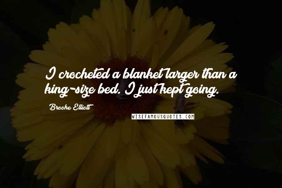Brooke Elliott quotes: I crocheted a blanket larger than a king-size bed. I just kept going.