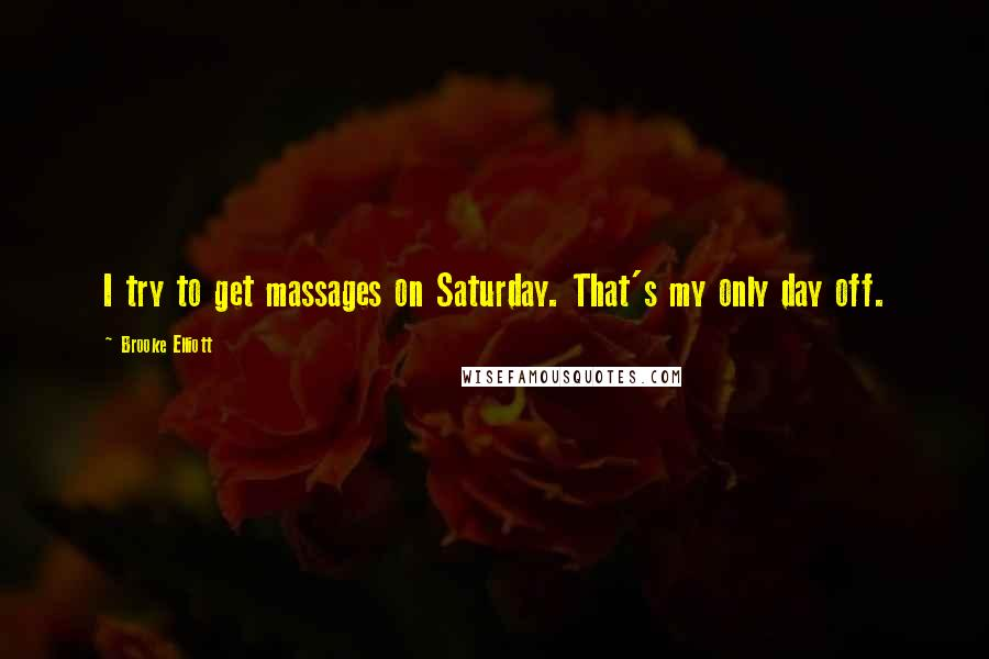 Brooke Elliott quotes: I try to get massages on Saturday. That's my only day off.