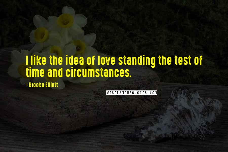 Brooke Elliott quotes: I like the idea of love standing the test of time and circumstances.