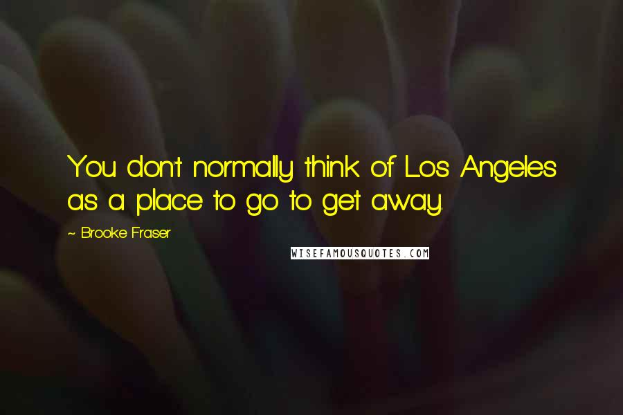 Brooke Fraser quotes: You don't normally think of Los Angeles as a place to go to get away.