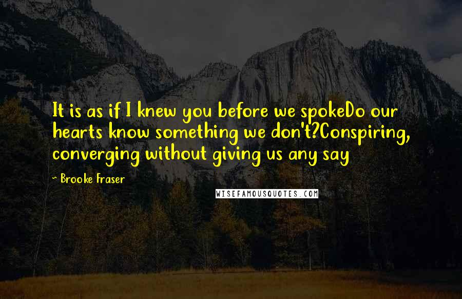 Brooke Fraser quotes: It is as if I knew you before we spokeDo our hearts know something we don't?Conspiring, converging without giving us any say