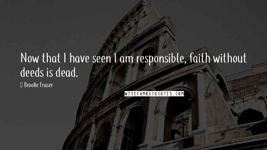 Brooke Fraser quotes: Now that I have seen I am responsible, faith without deeds is dead.