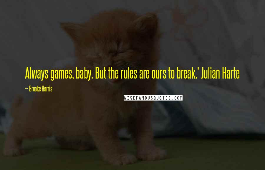 Brooke Harris quotes: Always games, baby. But the rules are ours to break.' Julian Harte