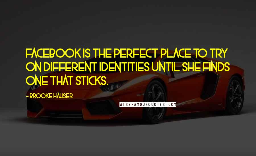 Brooke Hauser quotes: Facebook is the perfect place to try on different identities until she finds one that sticks.
