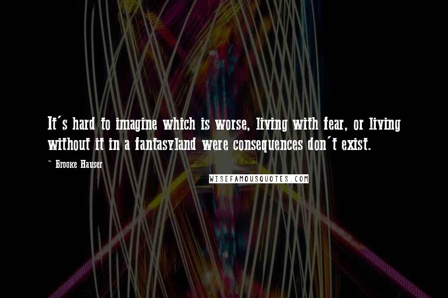 Brooke Hauser quotes: It's hard to imagine which is worse, living with fear, or living without it in a fantasyland were consequences don't exist.