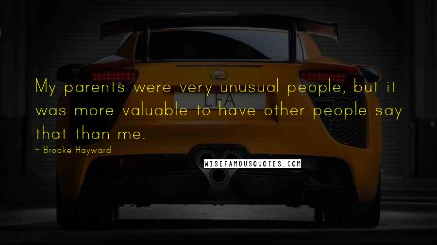 Brooke Hayward quotes: My parents were very unusual people, but it was more valuable to have other people say that than me.