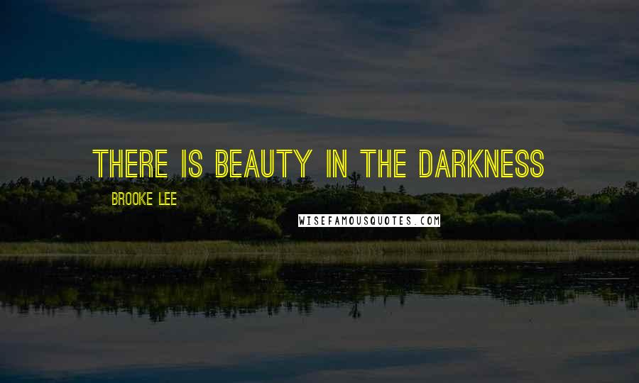 Brooke Lee quotes: There is Beauty in the Darkness