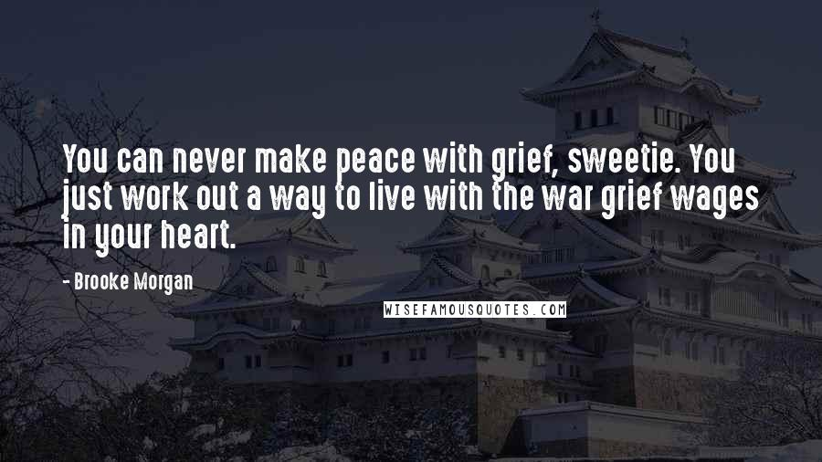 Brooke Morgan quotes: You can never make peace with grief, sweetie. You just work out a way to live with the war grief wages in your heart.