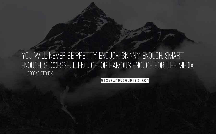 Brooke Stonex quotes: You will never be pretty enough, skinny enough, smart enough, successful enough, or famous enough for the media